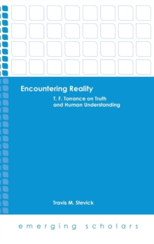 Encountering Reality : T.F. Torrance on Truth and Human Understanding, Hardback Book