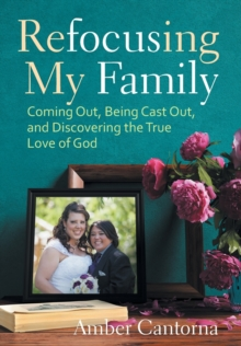 Refocusing My Family : Coming out, Being Cast out, and Discovering the True Love of God, Hardback Book