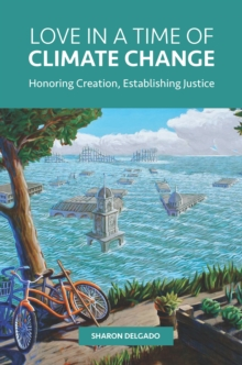 Love in a Time of Climate Change : Honoring Creation, Establishing Justice, EPUB eBook
