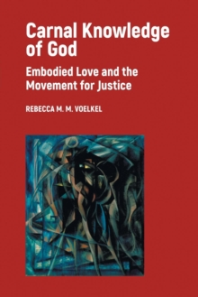 Carnal Knowledge of God : Embodied Love and the Movement for Justice, Paperback / softback Book