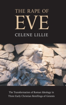 The Rape of Eve : The Transformation of Roman Ideology in Three Early Christian Retellings of Genesis, Hardback Book