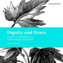 Dignity and Grace : Wisdom for Caregivers and Those Living with Dementia, Paperback / softback Book