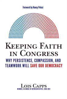 Keeping Faith in Congress : Why Persistence, Compassion, and Teamwork Will Save Our Democracy, Hardback Book