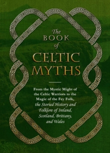 The Book of Celtic Myths : From the Mystic Might of the Celtic Warriors to the Magic of the Fey Folk, the Storied History and Folklore of Ireland, Scotland, Brittany, and Wales, Hardback Book