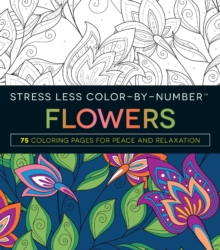 Stress Less Color-By-Number Flowers : 75 Coloring Pages for Peace and Relaxation, Paperback / softback Book