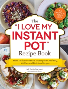 The I Love My Instant Pot (R) Recipe Book : From Trail Mix Oatmeal to Mongolian Beef BBQ, 175 Easy and Delicious Recipes, Paperback / softback Book
