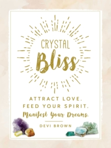Crystal Bliss : Attract Love. Feed Your Spirit. Manifest Your Dreams., Hardback Book