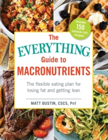 The Everything Guide to Macronutrients : The Flexible Eating Plan for Losing Fat and Getting Lean, Paperback / softback Book
