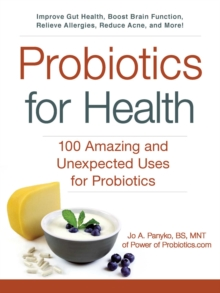 Probiotics for Health : 100 Amazing and Unexpected Uses for Probiotics, Paperback / softback Book