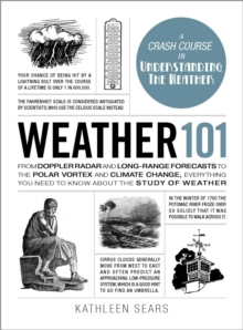 Weather 101 : From Doppler Radar and Long-Range Forecasts to the Polar Vortex and Climate Change, Everything You Need to Know about the Study of Weather, Hardback Book