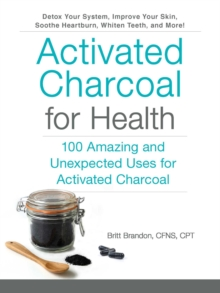 Activated Charcoal for Health : 100 Amazing and Unexpected Uses for Activated Charcoal, Paperback / softback Book