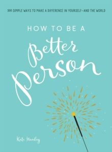 How to Be a Better Person : 400+ Simple Ways to Make a Difference in Yourself--And the World, Paperback / softback Book