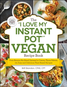 "The ""I Love My Instant Pot(R)"" Vegan Recipe Book : From Banana Nut Bread Oatmeal to Creamy Thyme Polenta, 175 Easy and Delicious Plant-Based Recipes, EPUB eBook"
