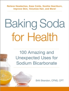 Baking Soda for Health : 100 Amazing and Unexpected Uses for Sodium Bicarbonate, Paperback / softback Book