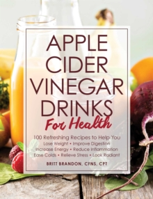 Apple Cider Vinegar Drinks for Health : 100 Teas, Seltzers, Smoothies, and Drinks to Help You * Lose Weight * Improve Digestion * Increase Energy * Reduce Inflammation * Ease Colds * Relieve Stress *, Paperback / softback Book