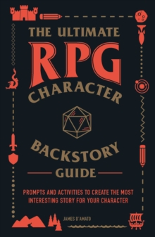 The Ultimate RPG Character Backstory Guide : Prompts and Activities to Create the Most Interesting Story for Your Character, Paperback / softback Book