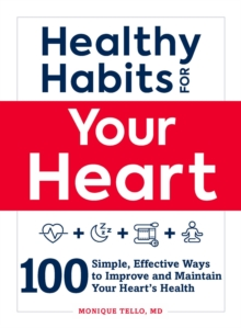 Healthy Habits for Your Heart : 100 Simple, Effective Ways to Lower Your Blood Pressure and Maintain Your Heart's Health, Paperback / softback Book