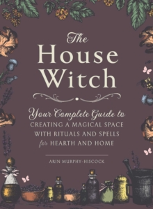 The House Witch : Your Complete Guide to Creating a Magical Space with Rituals and Spells for Hearth and Home, Hardback Book
