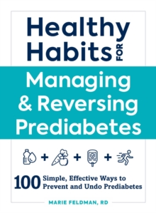 Healthy Habits for Managing & Reversing Prediabetes : 100 Simple, Effective Ways to Prevent and Undo Prediabetes, Paperback / softback Book