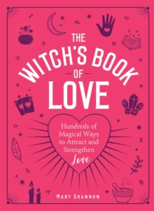 The Witch's Book of Love : Hundreds of Magical Ways to Attract and Strengthen Love, Hardback Book