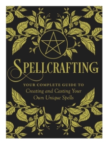Spellcrafting : Strengthen the Power of Your Craft by Creating and Casting Your Own Unique Spells, Hardback Book