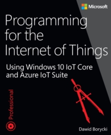 Programming for the Internet of Things : Using Windows 10 IoT Core and Azure IoT Suite, Paperback / softback Book