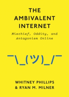 The Ambivalent Internet : Mischief, Oddity, and Antagonism Online, Hardback Book