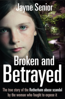 Broken and Betrayed : The true story of the Rotherham abuse scandal by the woman who fought to expose it, Paperback Book