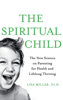 The Spiritual Child : The New Science on Parenting for Health and Lifelong Thriving, Paperback / softback Book