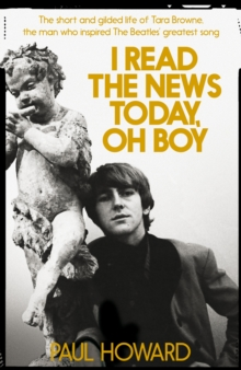 I Read the News Today, Oh Boy : The Short and Gilded Life of Tara Browne, the Man Who Inspired the Beatles' Greatest Song, Hardback Book