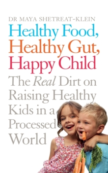 Healthy Food, Healthy Gut, Happy Child : The Real Dirt on Raising Healthy Kids in a Processed World, Paperback Book