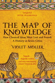 The Map of Knowledge : How Classical Ideas Were Lost and Found: A History in Seven Cities, Paperback / softback Book