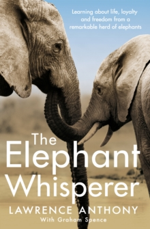 The Elephant Whisperer : Learning About Life, Loyalty and Freedom From a Remarkable Herd of Elephants, Paperback / softback Book