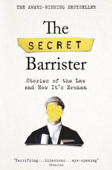 The Secret Barrister : Stories of the Law and How It's Broken, Paperback / softback Book