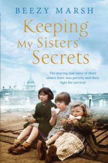 Keeping My Sister's Secrets : The Moving True Story of Three Sisters Born into Poverty and Their Fight for Survival, Paperback Book