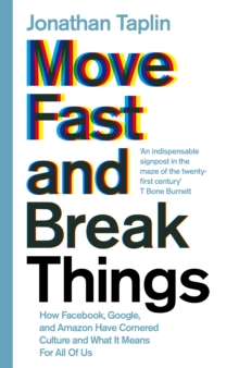 Move Fast and Break Things : How Facebook, Google, and Amazon Have Cornered Culture and What it Means for All of Us, Hardback Book