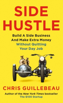 Side Hustle : Build a Side Business and Make Extra Money - Without Quitting Your Day Job, Paperback / softback Book