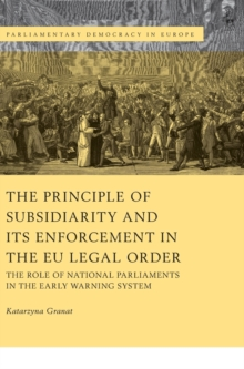 The Principle of Subsidiarity and its Enforcement in the EU Legal Order : The Role of National Parliaments in the Early Warning System, Hardback Book