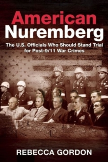 American Nuremberg : The U.S. Officials Who Should Stand Trial for Post-9/11 War Crimes, Hardback Book
