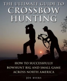The Ultimate Guide to Crossbow Hunting : How to Successfully Bowhunt Big and Small Game across North America, Paperback Book