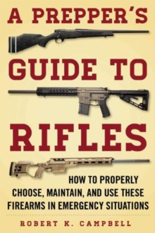 A Prepper's Guide to Rifles : How to Properly Choose, Maintain, and Use These Firearms in Emergency Situations, Paperback / softback Book