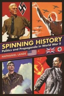 Spinning History : Politics and Propaganda in World War II, Hardback Book