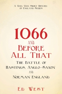 1066 and Before All That : The Battle of Hastings, Anglo-Saxon and Norman England, Hardback Book