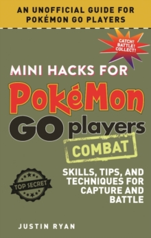 Mini Hacks for Pokemon GO Players: Combat : Skills, Tips, and Techniques for Capture and Battle, Hardback Book