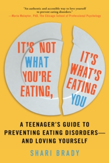 It's Not What You're Eating, It's What's Eating You : A Teenager's Guide to Preventing Eating Disorders-and Loving Yourself, EPUB eBook