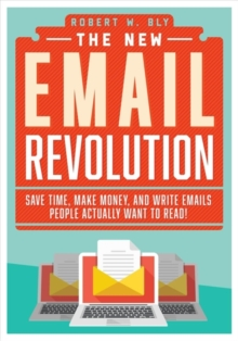 The New Email Revolution : Save Time, Make Money, and Write Emails People Actually Want to Read!, Paperback Book