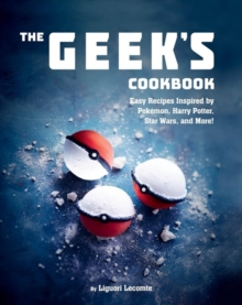 The Geek's Cookbook : Easy Recipes Inspired by Pokemon, Harry Potter, Star Wars, and More!, Hardback Book