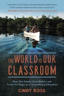 The World Is Our Classroom : How One Family Used Nature and Travel to Shape an Extraordinary Education, Hardback Book