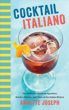 Cocktail Italiano : The Definitive Guide to Aperitivo: Drinks, Nibbles, and Tales of the Italian Riviera, Hardback Book