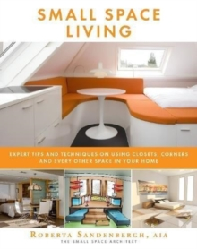 Small Space Living : Expert Tips and Techniques on Using Closets, Corners, and Every Other Space in Your Home, Paperback / softback Book